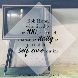 Bob Hope, who lived to be 100, received massages daily as part of his self care routine