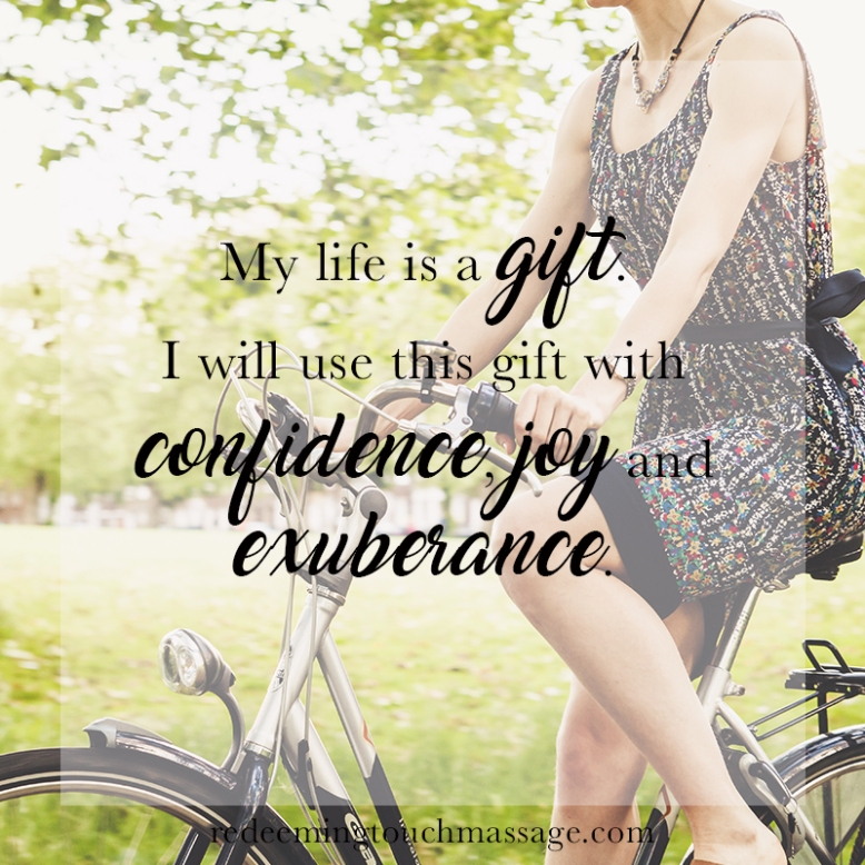 my life is a gift. I will use this gift with confidence, joy and exuberance.