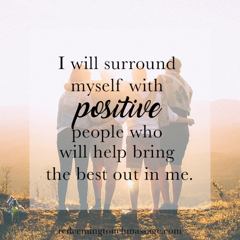 I will surround myself with positive people who will help bring the best out in me.