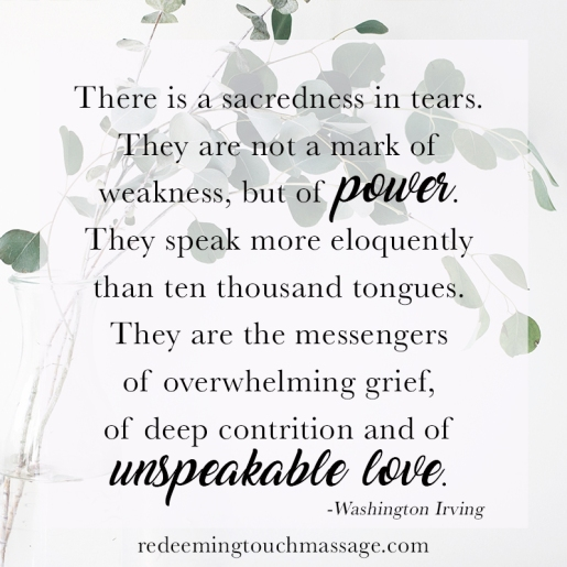 There is a sacredness in tears. They are not a mark of weakness, but of power. They speak more eloquently than ten thousand tongues. They are the messengers of overwhelming grief, of deep contrition and of unspeakable love. -Washington Irving