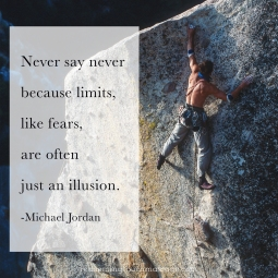 Never say never because limits, like fears. are often just an illusion. Michael Jordan
