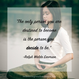 The only person you are destined to become is the person you decide to be. Ralph Waldo Emerson
